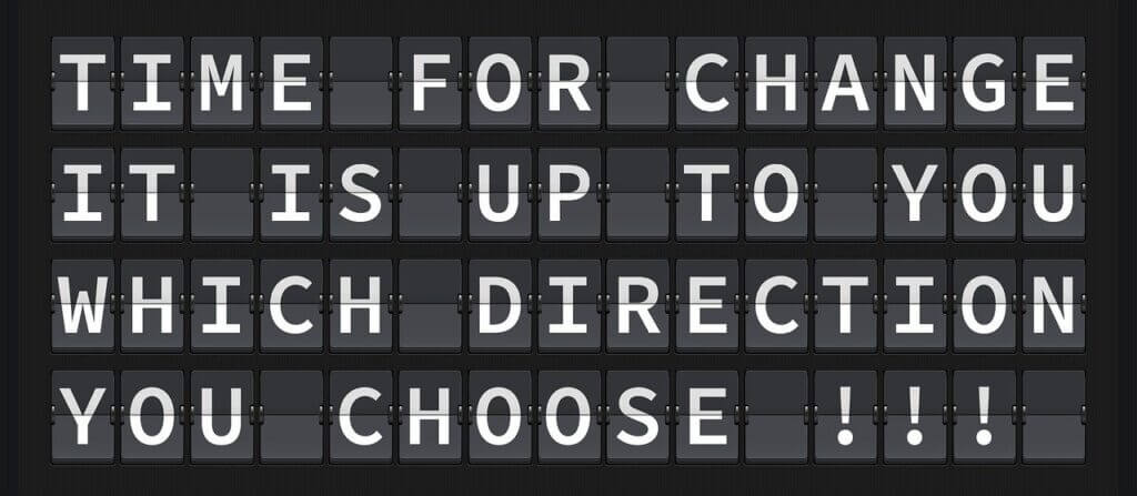 """black and white letterboard sign reads """"time for change it is up to you which direction you choose"""""""